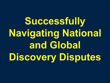 Successfully Navigating National and Global Discovery Disputes.