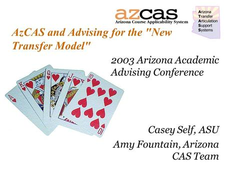 AzCAS and Advising for the New Transfer Model 2003 Arizona Academic Advising Conference Casey Self, ASU Amy Fountain, Arizona CAS Team.