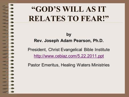 GODS WILL AS IT RELATES TO FEAR! by Rev. Joseph Adam Pearson, Ph.D. President, Christ Evangelical Bible Institute  Pastor.