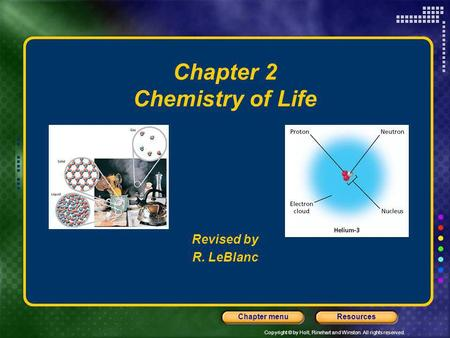 Copyright © by Holt, Rinehart and Winston. All rights reserved. ResourcesChapter menu Chapter 2 Chemistry of Life Revised by R. LeBlanc.