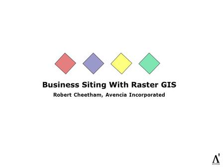 Business Siting With Raster GIS Robert Cheetham, Avencia Incorporated.
