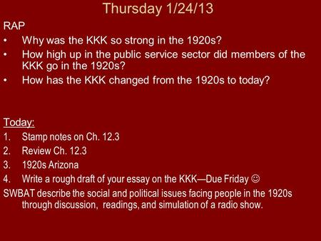 Thursday 1/24/13 RAP Why was the KKK so strong in the 1920s? How high up in the public service sector did members of the KKK go in the 1920s? How has the.