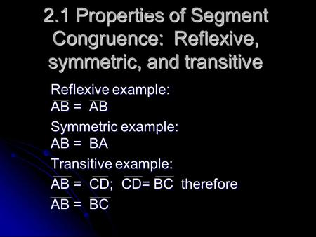 2.1 Properties of Segment Congruence: Reflexive, symmetric, and transitive Reflexive example: AB = AB Symmetric example: AB = BA Transitive example: AB.