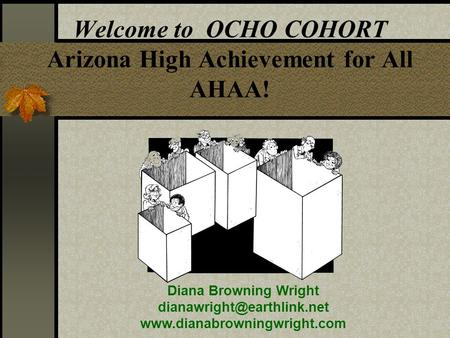 Welcome to OCHO COHORT Arizona High Achievement for All AHAA! Diana Browning Wright