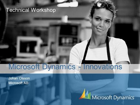 Technical Workshop Johan Olsson Microsoft AB Microsoft Dynamics - Innovations.