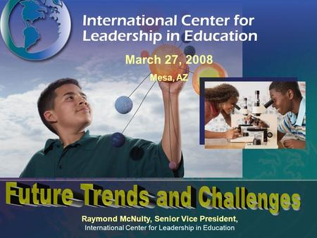Raymond McNulty, Senior Vice President, International Center for Leadership in Education March 27, 2008 Mesa, AZ.