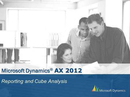 Microsoft Dynamics AX 2012 Microsoft Dynamics ® AX 2012 Reporting and Cube Analysis.