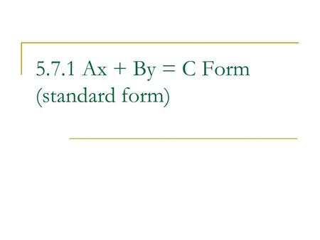 5.7.1 Ax + By = C Form (standard form). Remember slope intercept form? y = mx + b This equation gives a lot of information about slope and intercept Good.