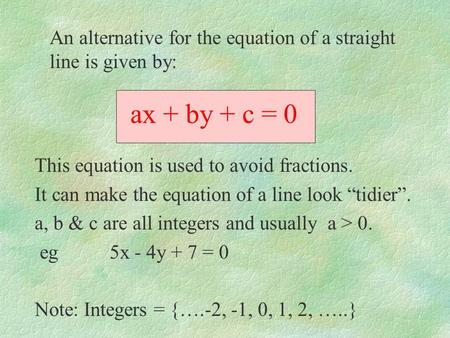 Ax + by + c = 0 This equation is used to avoid fractions. It can make the equation of a line look tidier. a, b & c are all integers and usually a > 0.