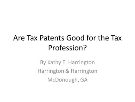 Are Tax Patents Good for the Tax Profession? By Kathy E. Harrington Harrington & Harrington McDonough, GA.