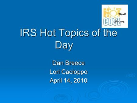 IRS Hot Topics of the Day Dan Breece Lori Cacioppo April 14, 2010.