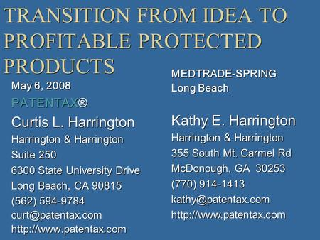 TRANSITION FROM IDEA TO PROFITABLE PROTECTED PRODUCTS May 6, 2008 PATENTAX® Curtis L. Harrington Harrington & Harrington Suite 250 6300 State University.