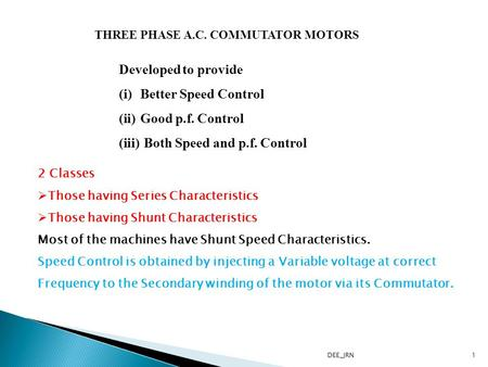 THREE PHASE A.C. COMMUTATOR MOTORS Developed to provide (i)Better Speed Control (ii)Good p.f. Control (iii) Both Speed and p.f. Control 2 Classes Those.