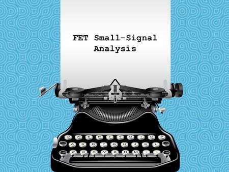 FET Small-Signal Analysis. FET Small-Signal Model Transconductance The relationship of V GS (input) to I D (output) is called transconductance. The transconductance.