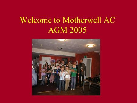 Welcome to Motherwell AC AGM 2005. Achievements Mac Track / Field LAAA relays: Senior boys achieved Gold on the back of last years Silver LAAA track.