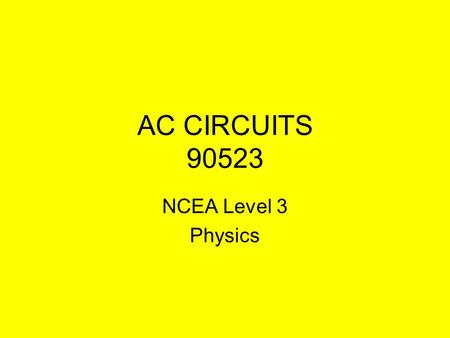AC CIRCUITS 90523 NCEA Level 3 Physics AC CIRCUITS RMS Values - Mains electricity - Power - Root mean square AC in capacitance - Intro - Reactance -