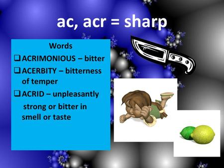 Ac, acr = sharp Words ACRIMONIOUS – bitter ACERBITY – bitterness of temper ACRID – unpleasantly strong or bitter in smell or taste.