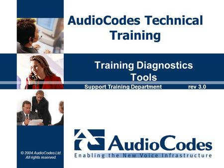 © 2004 AudioCodes Ltd. All rights reserved. Training Diagnostics Tools AudioCodes Technical Training Support Training Department rev 3.0.