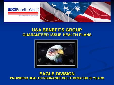 USA BENEFITS GROUP GUARANTEED ISSUE HEALTH PLANS EAGLE DIVISION PROVIDING HEALTH INSURANCE SOLUTIONS FOR 35 YEARS.