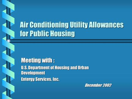 Air Conditioning Utility Allowances for Public Housing Meeting with : U.S. Department of Housing and Urban Development Entergy Services, Inc. December.