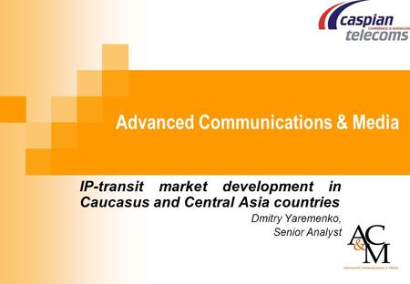 Advanced Communications & Media IP-transit market development in Caucasus and Central Asia countries Dmitry Yaremenko, Senior Analyst.