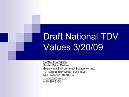 Draft National TDV Values 3/20/09 Contact Information Snuller Price, Partner Energy and Environmental Economics, Inc. 101 Montgomery Street, Suite 1600.