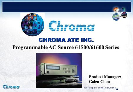 Product Manager: Galen Chou CHROMA ATE INC. Programmable AC Source 61500/61600 Series.