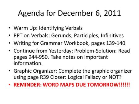 Agenda for December 6, 2011 Warm Up: Identifying Verbals PPT on Verbals: Gerunds, Participles, Infinitives Writing for Grammar Workbook, pages 139-140.