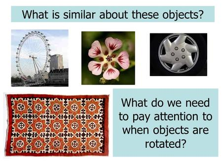 What is similar about these objects? What do we need to pay attention to when objects are rotated?