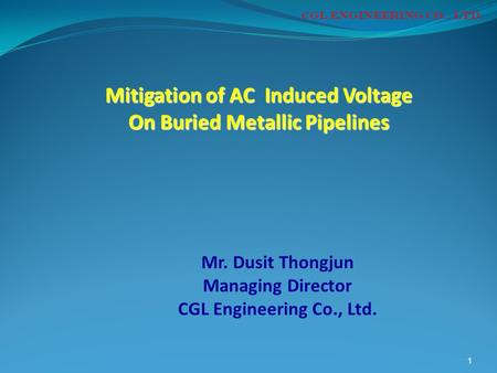 1 Mr. Dusit Thongjun Managing Director CGL Engineering Co., Ltd. CGL ENGINEERING CO., LTD. Mitigation of AC Induced Voltage On Buried Metallic Pipelines.