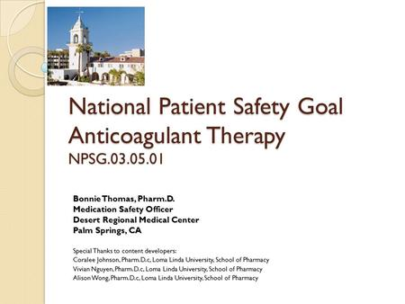 National Patient Safety Goal Anticoagulant Therapy NPSG.03.05.01 Bonnie Thomas, Pharm.D. Medication Safety Officer Desert Regional Medical Center Palm.