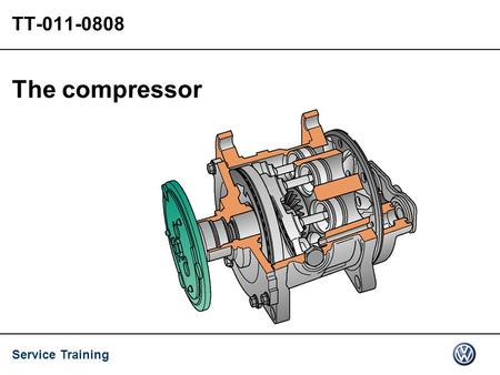 Service Training TT-011-0808 The compressor. Service Training 08.2008 VSQ/TT 2/14 Contents The refrigerant compressor Internally controlled compressor.