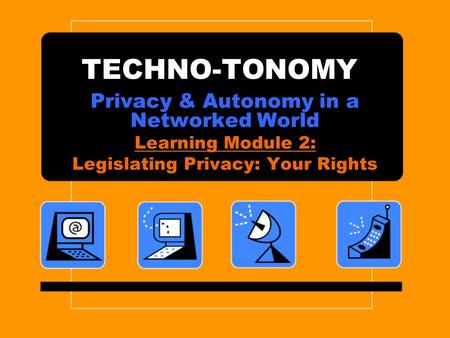 TECHNO-TONOMY Privacy & Autonomy in a Networked World Learning Module 2: Legislating Privacy: Your Rights.