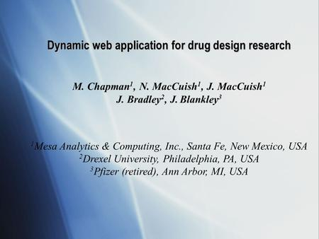Dynamic web application for drug design research M. Chapman 1, N. MacCuish 1, J. MacCuish 1 J. Bradley 2, J. Blankley 3 1 Mesa Analytics & Computing, Inc.,