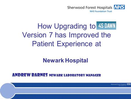 How Upgrading to Version 7 has Improved the Patient Experience at Newark Hospital Andrew Barnes Newark Laboratory Manager.