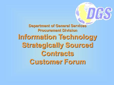 Department of General Services Procurement Division Information Technology Strategically Sourced Contracts Customer Forum.