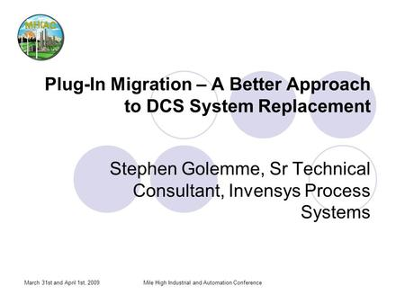 March 31st and April 1st, 2009Mile High Industrial and Automation Conference Plug-In Migration – A Better Approach to DCS System Replacement Stephen Golemme,
