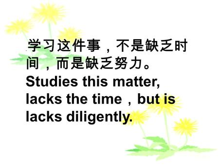 . Studies this matter, lacks the time but is lacks diligently.