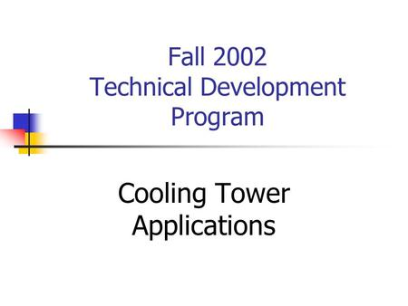 Fall 2002 Technical Development Program Cooling Tower Applications.
