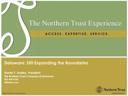 © 2008 Northern Trust Corporation northerntrust.com The Northern Trust Experience A C C E S S. E X P E R T I S E. S E R V I C E. Daniel F. Lindley, President.