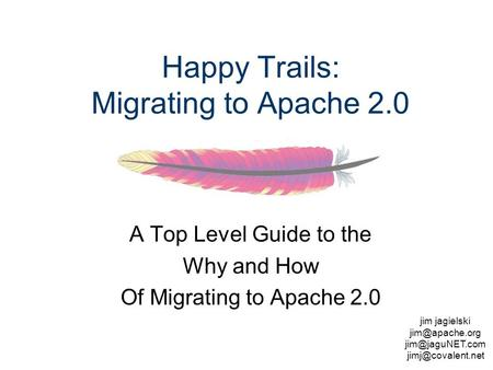 Jim jagielski  Happy Trails: Migrating to Apache 2.0 A Top Level Guide to the Why and How Of Migrating.