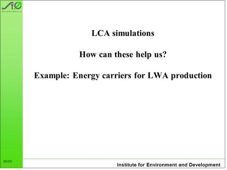 Institute for Environment and Development STØ LCA simulations How can these help us? Example: Energy carriers for LWA production.