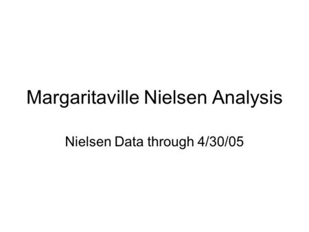 Margaritaville Nielsen Analysis Nielsen Data through 4/30/05.