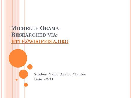 M ICHELLE O BAMA R ESEARCHED VIA : HTTP :// WIKIPEDIA. ORG HTTP :// WIKIPEDIA. ORG Student Name: Ashley Charles Date: 4/5/11.