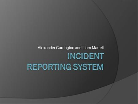 Alexander Carrington and Liam Martell. Introduction Client: Tom Goldsworthy – G-Group Security Project: Electronic Incident Reporting System Online access.