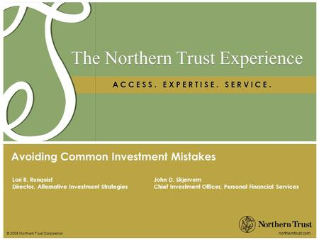 © 2008 Northern Trust Corporation northerntrust.com The Northern Trust Experience A C C E S S. E X P E R T I S E. S E R V I C E. Lori R. Runquist Director,