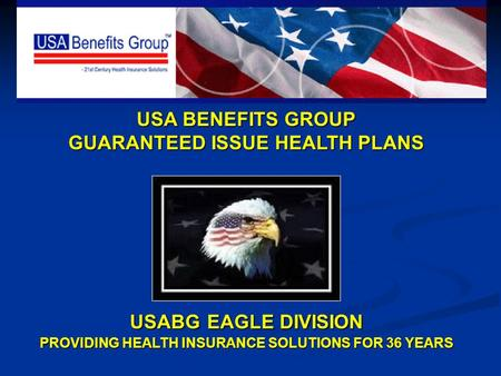 USA BENEFITS GROUP GUARANTEED ISSUE HEALTH PLANS USABG EAGLE DIVISION PROVIDING HEALTH INSURANCE SOLUTIONS FOR 36 YEARS.
