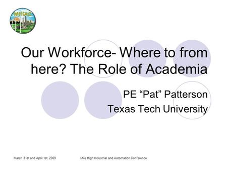 March 31st and April 1st, 2009Mile High Industrial and Automation Conference Our Workforce- Where to from here? The Role of Academia PE Pat Patterson Texas.