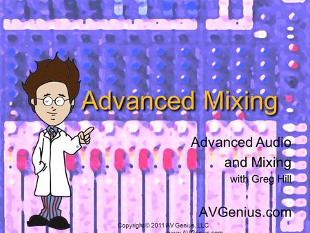 Advanced Mixing Advanced Audio and Mixing with Greg Hill AVGenius.com Copyright © 2011 AV Genius, LLC www.AVGenius.com.