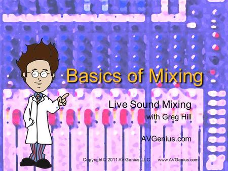 Basics of Mixing Live Sound Mixing with Greg Hill AVGenius.com Copyright © 2011 AV Genius, LLC www.AVGenius.com.